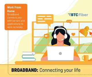 May be an image of one or more people and text that says 'Work From Home Broadband connects you with servers and applications to work remotely. 三二 BTCFiber BROADBAND: Connecting your life'