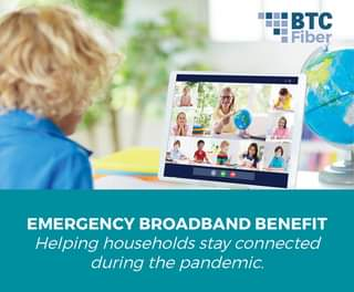 May be an image of child, screen and text that says 'BTC Fiber EMERGENCY BROADBAND BENEFIT Helping households stay connected during the pandemic.'