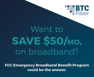 May be an image of text that says 'BTC Fiber Want to SAVE $50/MO. on broadband? FCC Emergency Broadband Benefit Program could be the answer. answer'